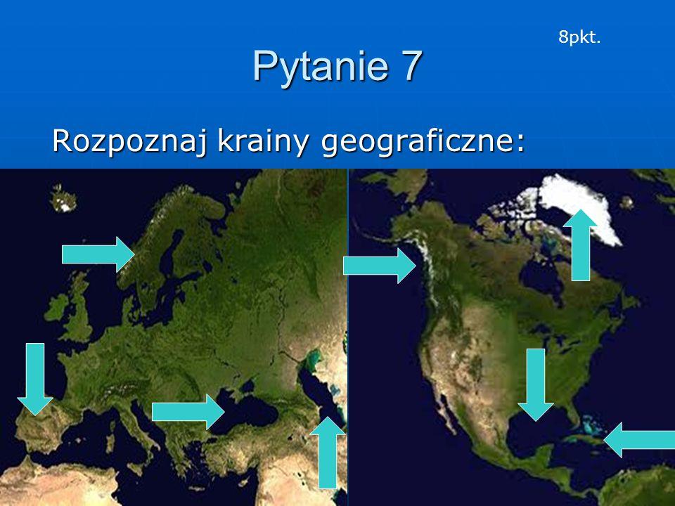 Pytanie 7 Rozpoznaj krainy geograficzne: Rozpoznaj krainy geograficzne: 8pkt.