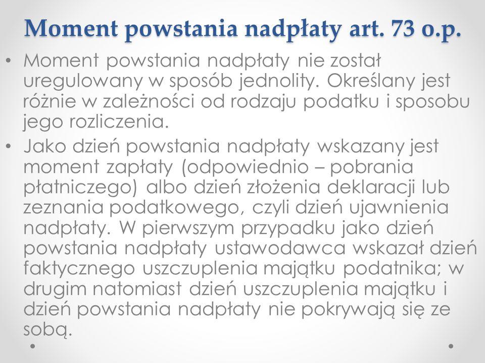 Moment powstania nadpłaty art. 73 o.p. Moment powstania nadpłaty nie został uregulowany w sposób jednolity. Określany jest różnie w zależności od rodz