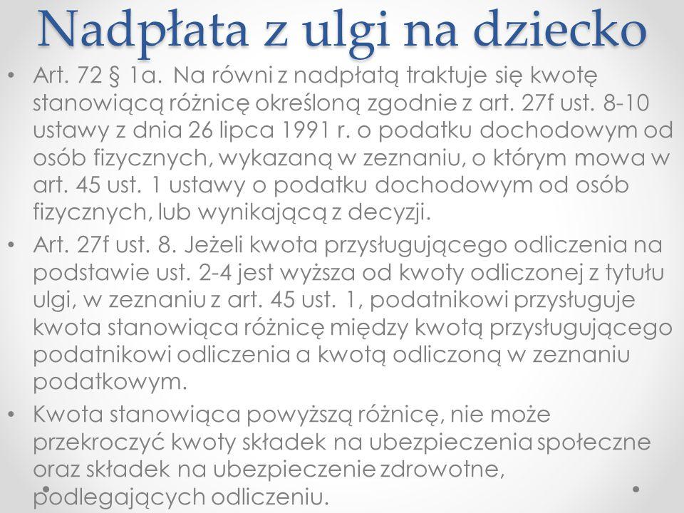 Nadpłata z ulgi na dziecko Art. 72 § 1a. Na równi z nadpłatą traktuje się kwotę stanowiącą różnicę określoną zgodnie z art. 27f ust. 8-10 ustawy z dni