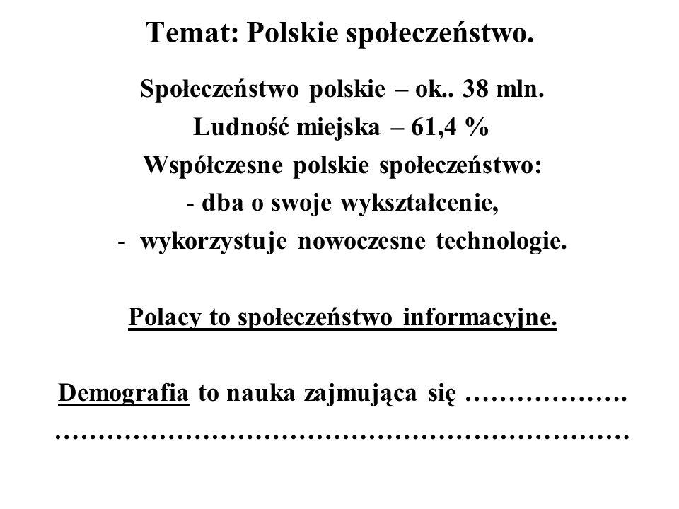 Temat: Polskie społeczeństwo. Społeczeństwo polskie – ok.. 38 mln. Ludność miejska – 61,4 % Współczesne polskie społeczeństwo: - dba o swoje wykształc