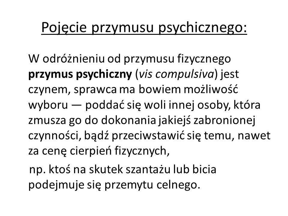 Pojęcie przymusu psychicznego: W odróżnieniu od przymusu fizycznego przymus psychiczny (vis compulsiva) jest czynem, sprawca ma bowiem możliwość wyboru — poddać się woli innej osoby, która zmusza go do dokonania jakiejś zabronionej czynności, bądź przeciwstawić się temu, nawet za cenę cierpień fizycznych, np.