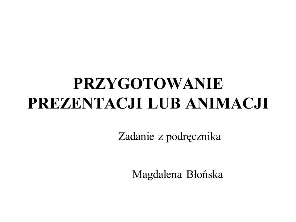 PRZYGOTOWANIE PREZENTACJI LUB ANIMACJI Zadanie z podręcznika Magdalena Błońska