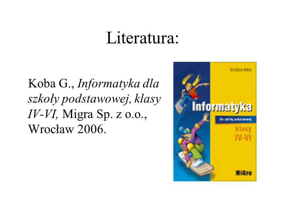 Literatura: Koba G., Informatyka dla szkoły podstawowej, klasy IV-VI, Migra Sp. z o.o., Wrocław 2006.