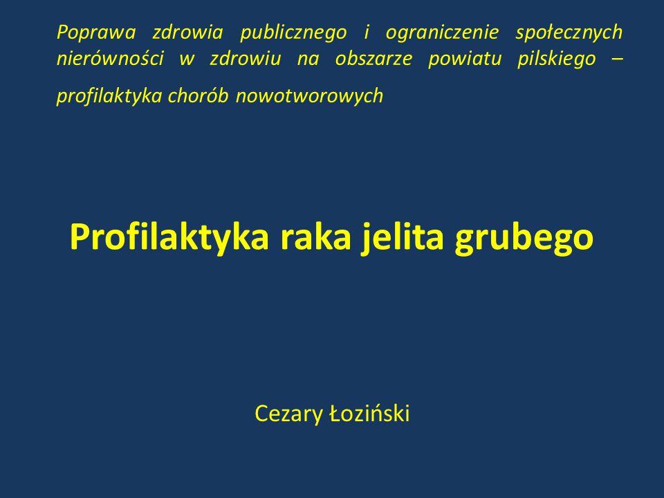 Profilaktyka raka jelita grubego Cezary Łoziński Poprawa zdrowia publicznego i ograniczenie społecznych nierówności w zdrowiu na obszarze powiatu pil