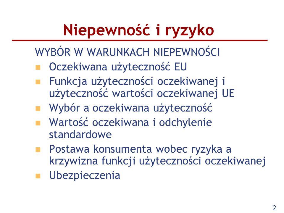 2 Niepewność i ryzyko WYBÓR W WARUNKACH NIEPEWNOŚCI Oczekiwana użyteczność EU Funkcja użyteczności oczekiwanej i użyteczność wartości oczekiwanej UE Wybór a oczekiwana użyteczność Wartość oczekiwana i odchylenie standardowe Postawa konsumenta wobec ryzyka a krzywizna funkcji użyteczności oczekiwanej Ubezpieczenia