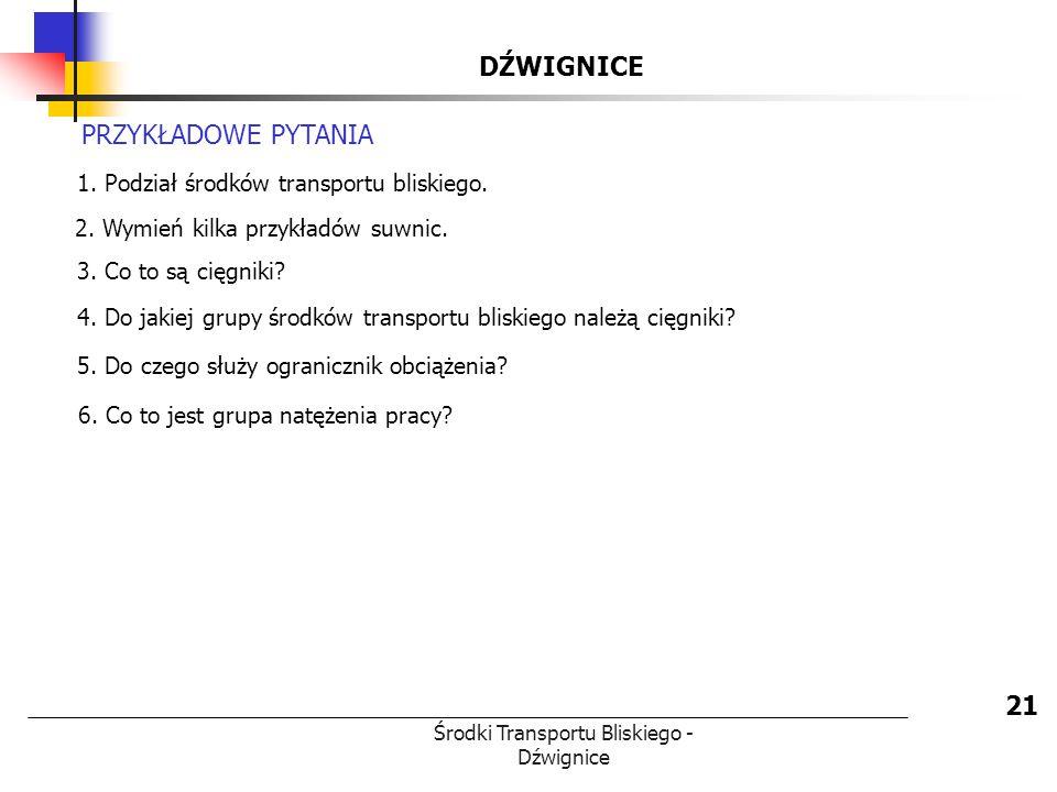 Środki Transportu Bliskiego - Dźwignice DŹWIGNICE 21 PRZYKŁADOWE PYTANIA 1. Podział środków transportu bliskiego. 2. Wymień kilka przykładów suwnic. 3