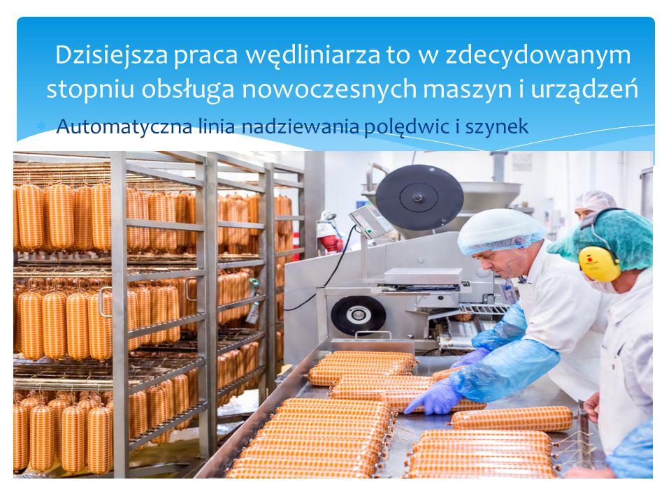 Dzisiejsza praca wędliniarza to w zdecydowanym stopniu obsługa nowoczesnych maszyn i urządzeń  Automatyczna linia nadziewania polędwic i szynek