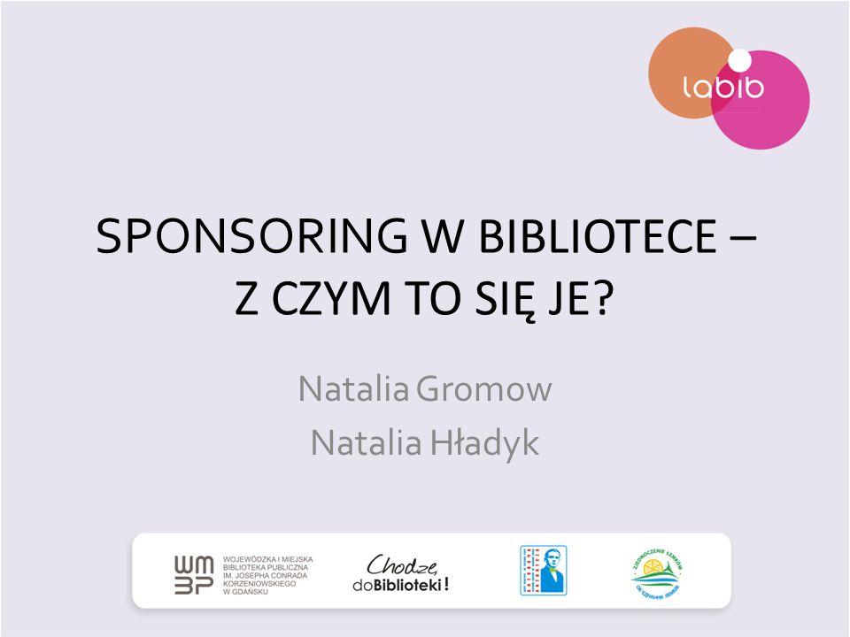 SPONSORING W BIBLIOTECE – Z CZYM TO SIĘ JE? Natalia Gromow Natalia Hładyk