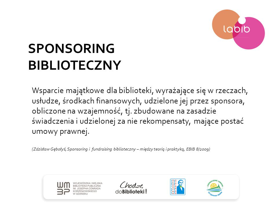 SPONSORING BIBLIOTECZNY Wsparcie majątkowe dla biblioteki, wyrażające się w rzeczach, usłudze, środkach finansowych, udzielone jej przez sponsora, obl