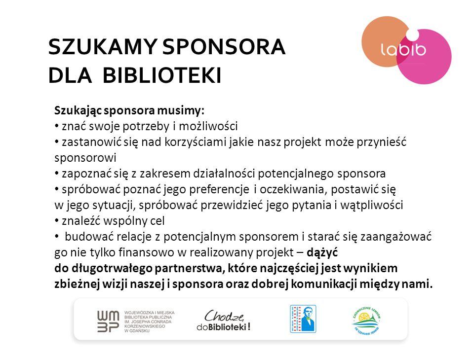 SZUKAMY SPONSORA DLA BIBLIOTEKI Szukając sponsora musimy: znać swoje potrzeby i możliwości zastanowić się nad korzyściami jakie nasz projekt może przy