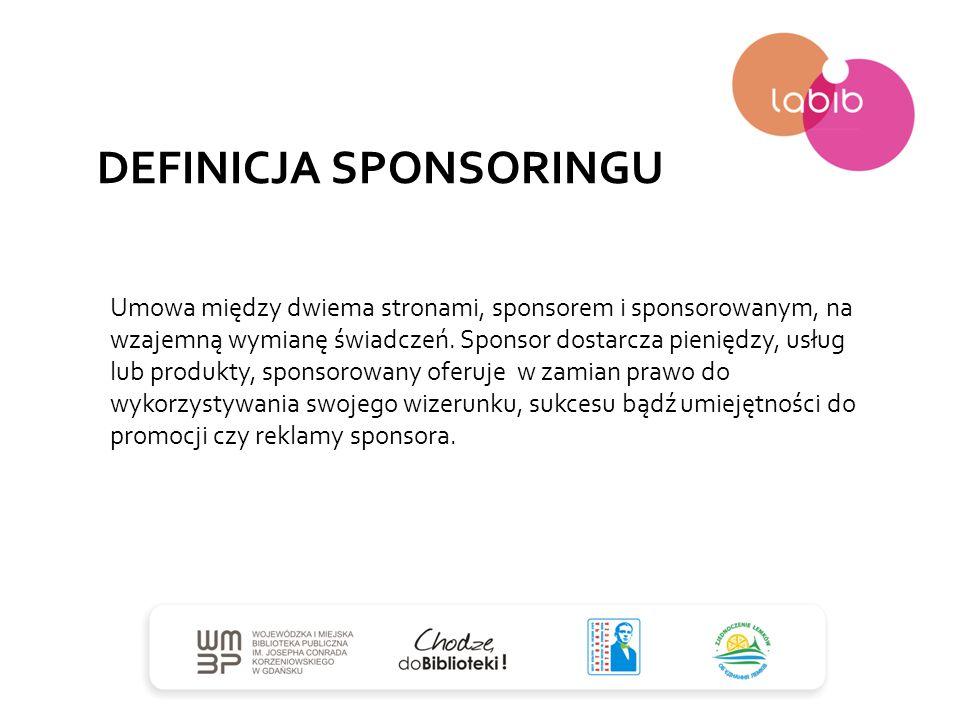 DEFINICJA SPONSORINGU Umowa między dwiema stronami, sponsorem i sponsorowanym, na wzajemną wymianę świadczeń. Sponsor dostarcza pieniędzy, usług lub p