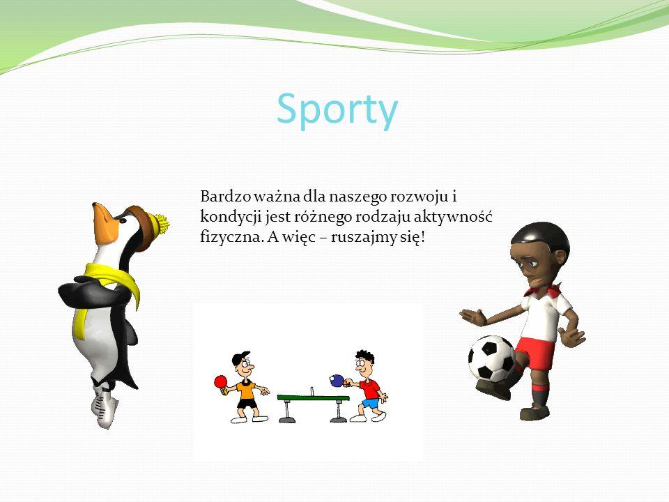 Sporty Bardzo ważna dla naszego rozwoju i kondycji jest różnego rodzaju aktywność fizyczna. A więc – ruszajmy się!