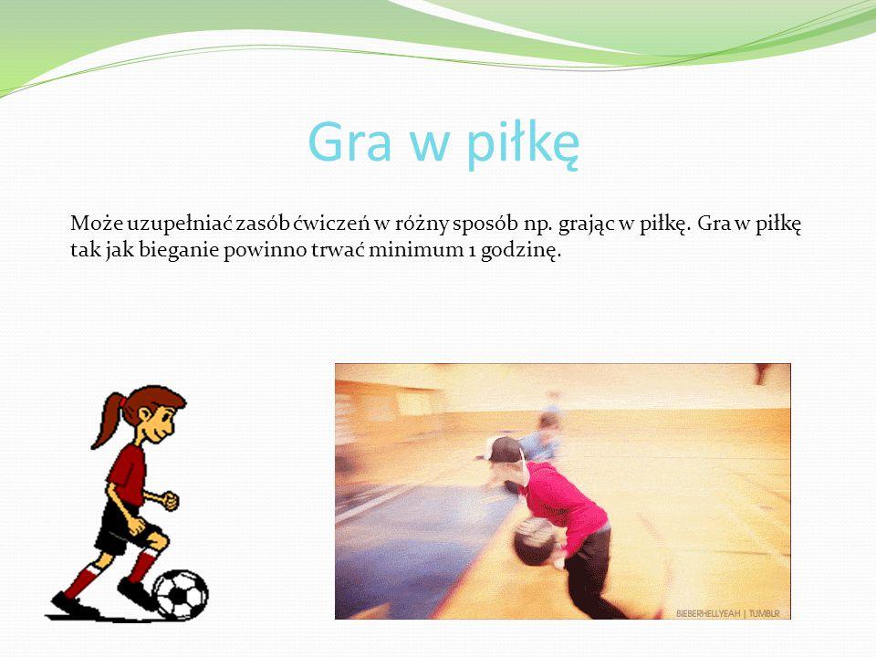 Gra w piłkę Może uzupełniać zasób ćwiczeń w różny sposób np. grając w piłkę. Gra w piłkę tak jak bieganie powinno trwać minimum 1 godzinę.
