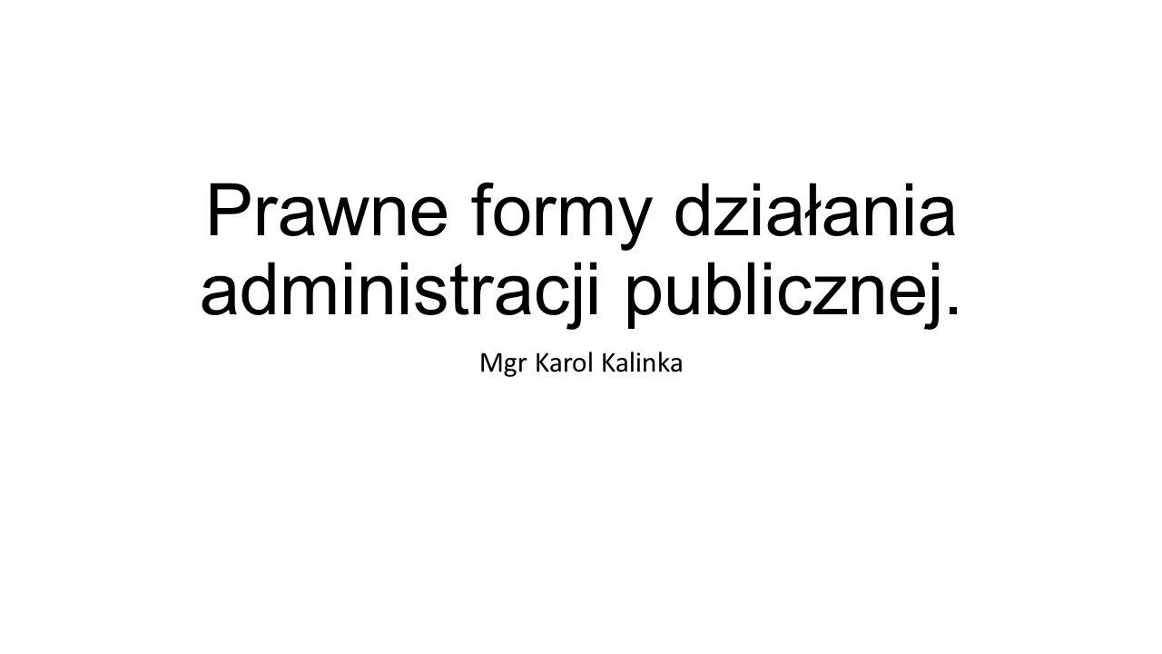 Prawne formy działania administracji publicznej. Mgr Karol Kalinka