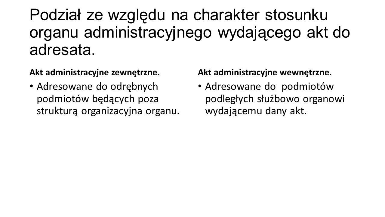 Podział ze względu na charakter stosunku organu administracyjnego wydającego akt do adresata. Akt administracyjne zewnętrzne. Adresowane do odrębnych