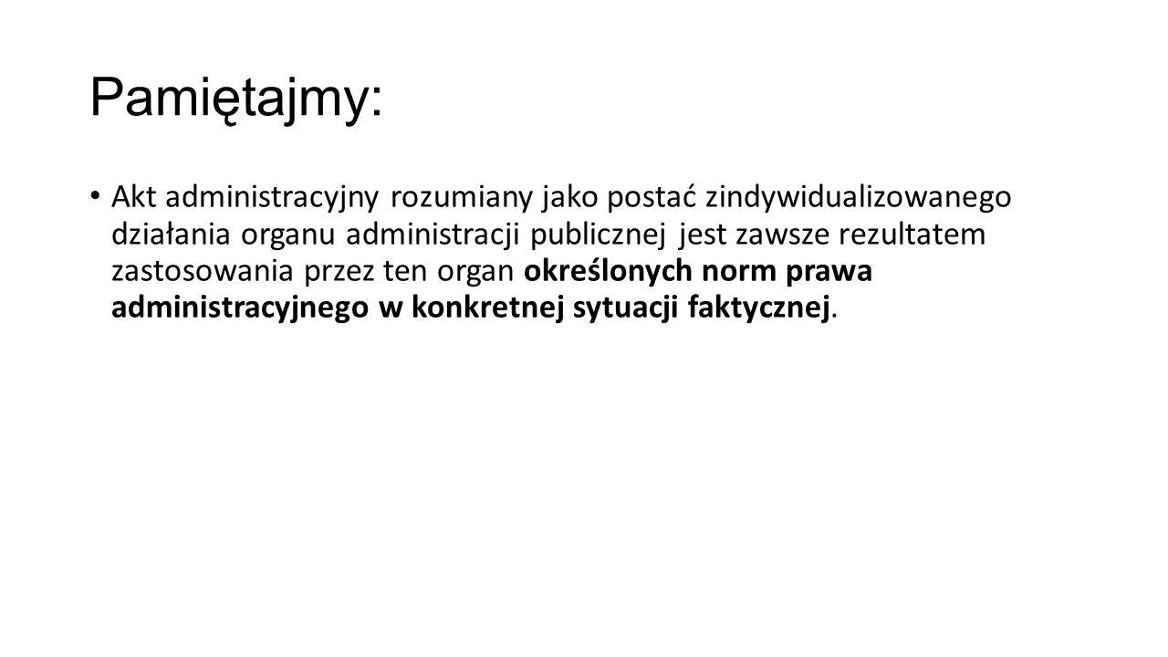 Pamiętajmy: Akt administracyjny rozumiany jako postać zindywidualizowanego działania organu administracji publicznej jest zawsze rezultatem zastosowan
