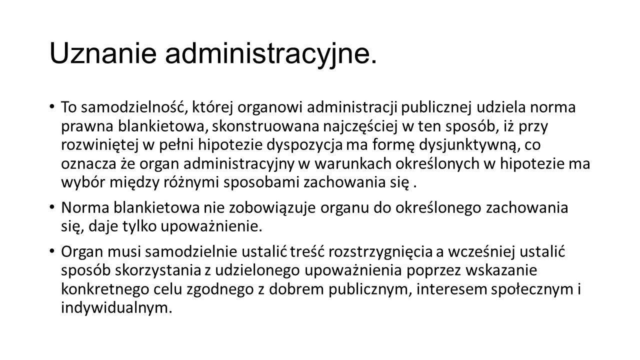 Uznanie administracyjne. To samodzielność, której organowi administracji publicznej udziela norma prawna blankietowa, skonstruowana najczęściej w ten