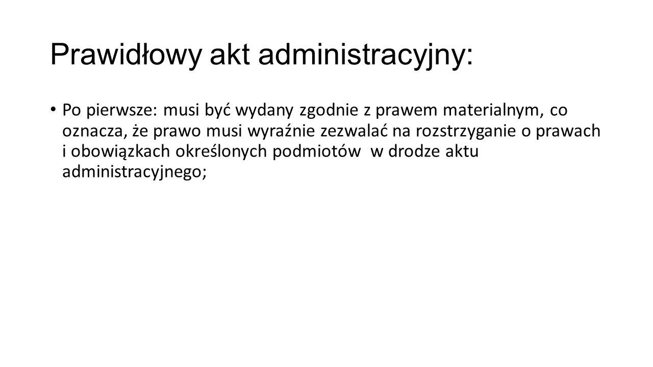 Prawidłowy akt administracyjny: Po pierwsze: musi być wydany zgodnie z prawem materialnym, co oznacza, że prawo musi wyraźnie zezwalać na rozstrzygani