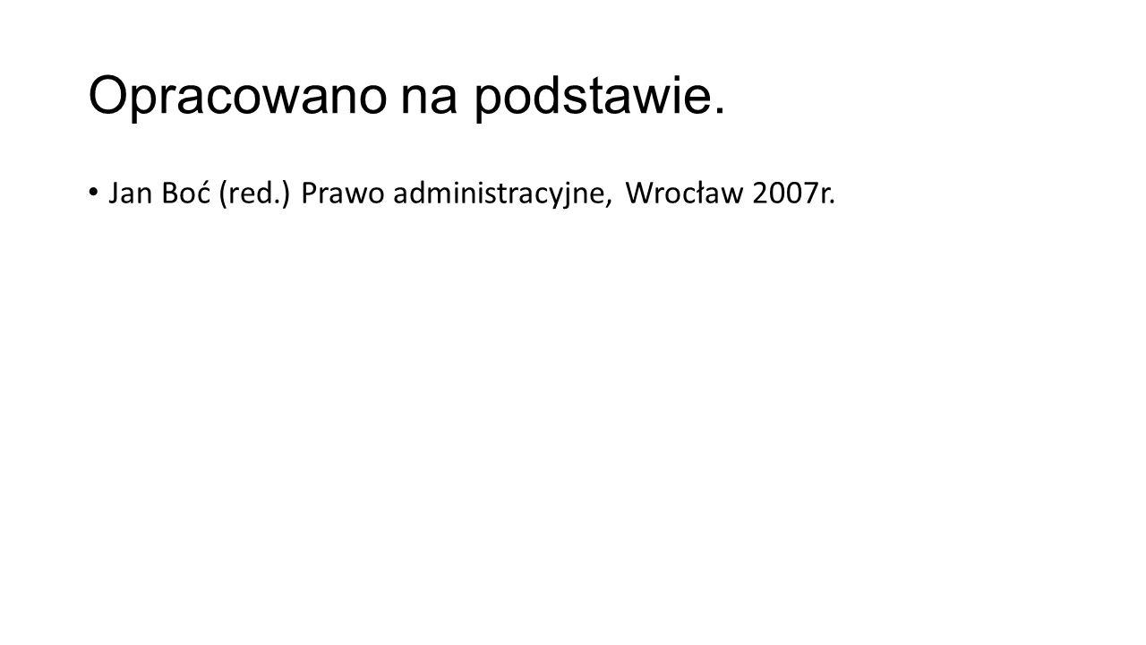 Opracowano na podstawie. Jan Boć (red.) Prawo administracyjne, Wrocław 2007r.