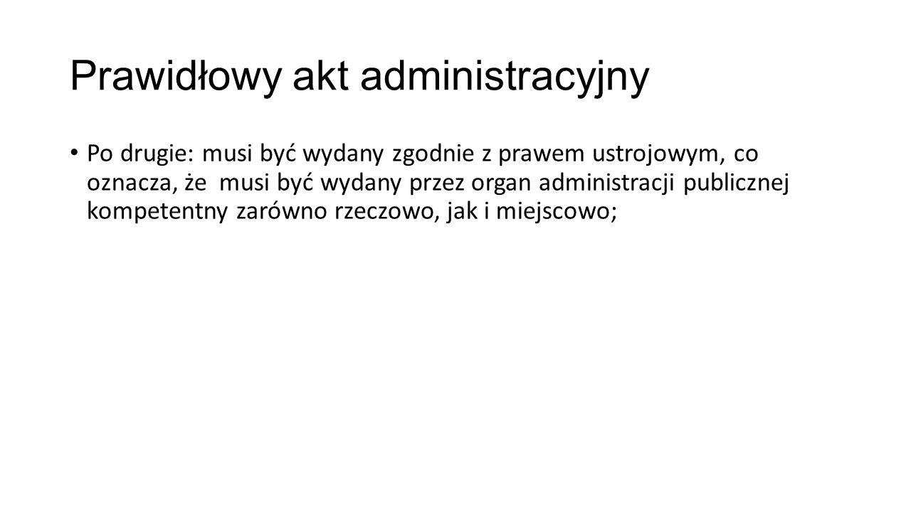 Prawidłowy akt administracyjny Po drugie: musi być wydany zgodnie z prawem ustrojowym, co oznacza, że musi być wydany przez organ administracji publicznej kompetentny zarówno rzeczowo, jak i miejscowo;