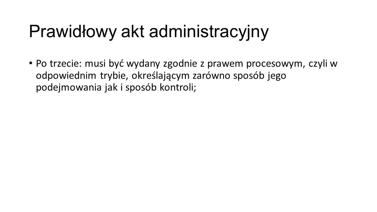 Prawidłowy akt administracyjny Po trzecie: musi być wydany zgodnie z prawem procesowym, czyli w odpowiednim trybie, określającym zarówno sposób jego podejmowania jak i sposób kontroli;