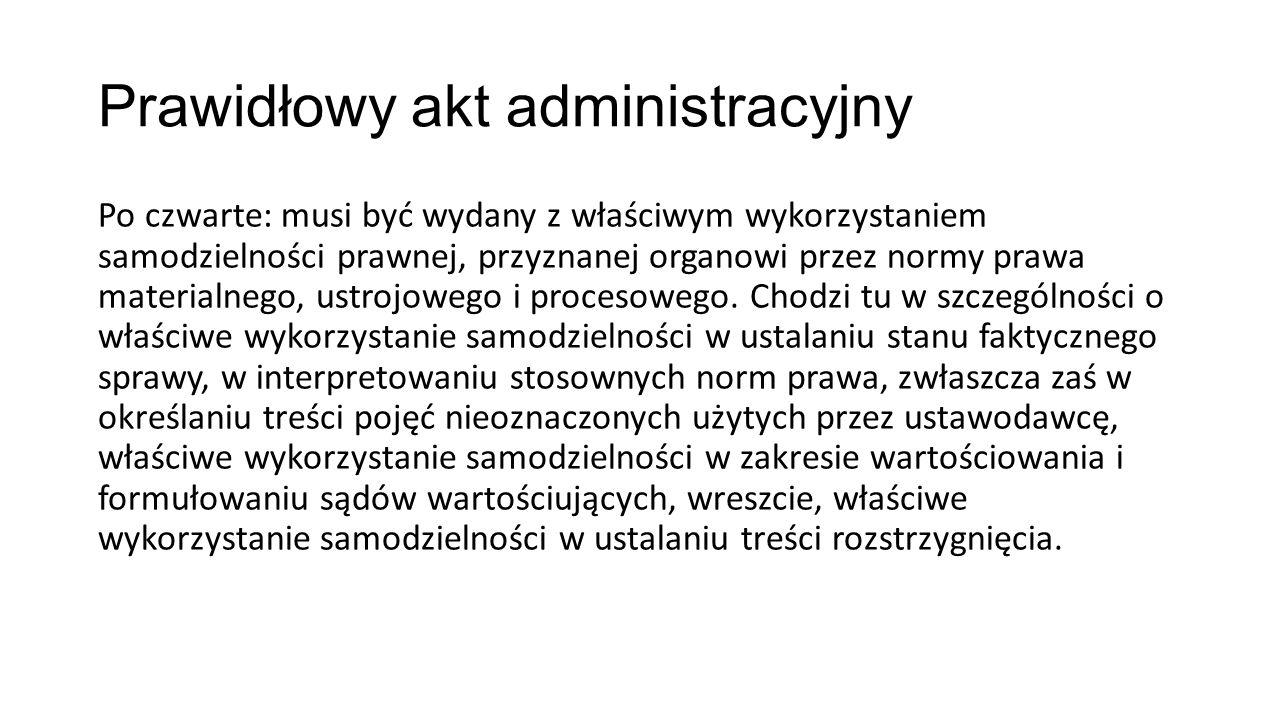Prawidłowy akt administracyjny Po czwarte: musi być wydany z właściwym wykorzystaniem samodzielności prawnej, przyznanej organowi przez normy prawa materialnego, ustrojowego i procesowego.
