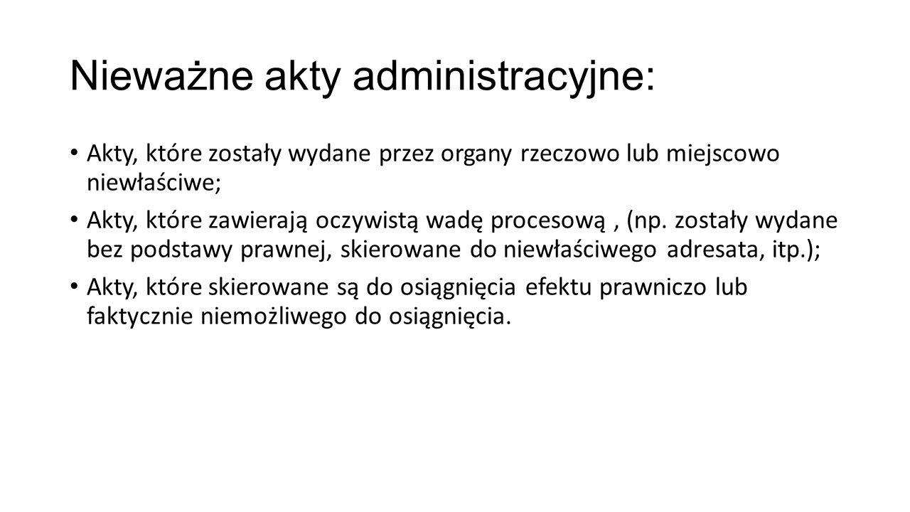 Nieważne akty administracyjne: Akty, które zostały wydane przez organy rzeczowo lub miejscowo niewłaściwe; Akty, które zawierają oczywistą wadę procesową, (np.