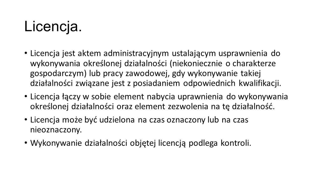 Licencja. Licencja jest aktem administracyjnym ustalającym usprawnienia do wykonywania określonej działalności (niekoniecznie o charakterze gospodarcz