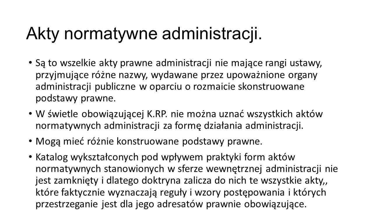 Akty normatywne administracji. Są to wszelkie akty prawne administracji nie mające rangi ustawy, przyjmujące różne nazwy, wydawane przez upoważnione o
