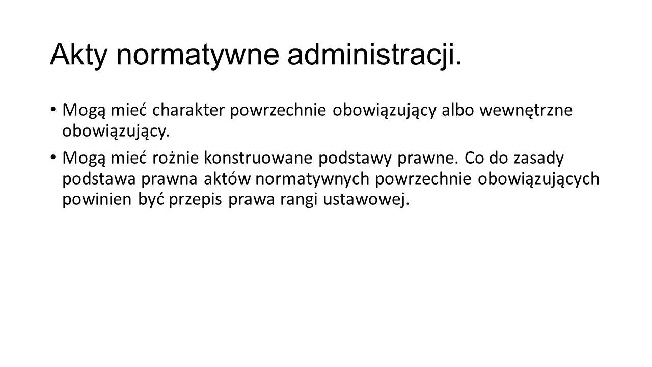 Akty normatywne administracji. Mogą mieć charakter powrzechnie obowiązujący albo wewnętrzne obowiązujący. Mogą mieć rożnie konstruowane podstawy prawn