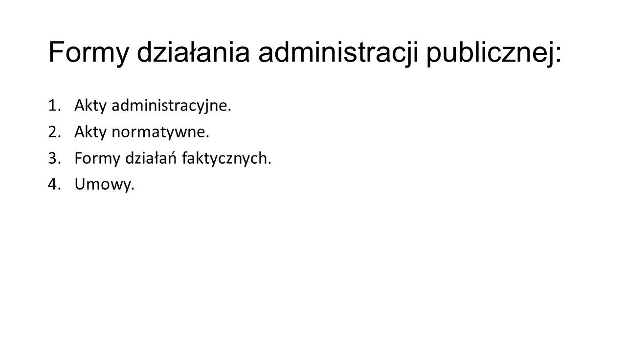 Formy działania administracji publicznej: 1.Akty administracyjne. 2.Akty normatywne. 3.Formy działań faktycznych. 4.Umowy.
