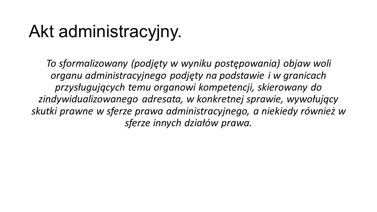 Akt administracyjny. To sformalizowany (podjęty w wyniku postępowania) objaw woli organu administracyjnego podjęty na podstawie i w granicach przysług