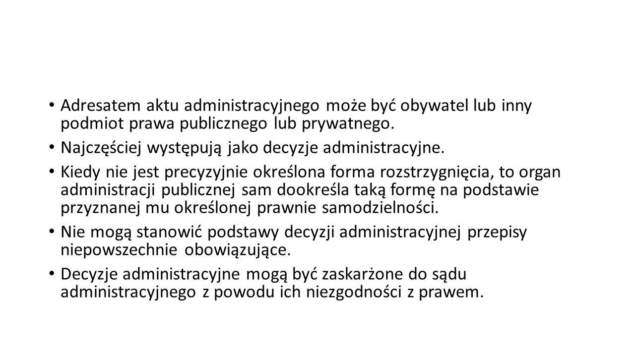 Adresatem aktu administracyjnego może być obywatel lub inny podmiot prawa publicznego lub prywatnego. Najczęściej występują jako decyzje administracyj