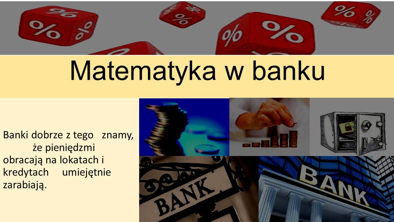 Matematyka w banku Banki dobrze z tego znamy, że pieniędzmi obracają na lokatach i kredytachumiejętnie zarabiają.
