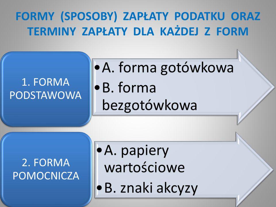 FORMY (SPOSOBY) ZAPŁATY PODATKU ORAZ TERMINY ZAPŁATY DLA KAŻDEJ Z FORM A. forma gotówkowa B. forma bezgotówkowa 1. FORMA PODSTAWOWA A. papiery wartośc
