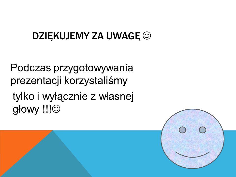 DZIĘKUJEMY ZA UWAGĘ Podczas przygotowywania prezentacji korzystaliśmy tylko i wyłącznie z własnej głowy !!!