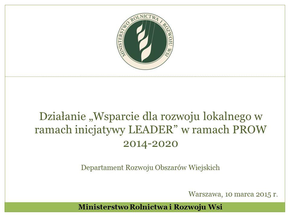 """Ministerstwo Rolnictwa i Rozwoju Wsi Działanie """"Wsparcie dla rozwoju lokalnego w ramach inicjatywy LEADER w ramach PROW 2014-2020 Departament Rozwoju Obszarów Wiejskich Warszawa, 10 marca 2015 r."""