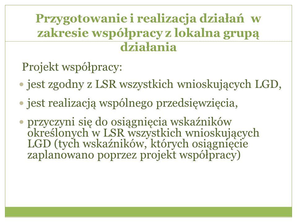 Przygotowanie i realizacja działań w zakresie współpracy z lokalna grupą działania Projekt współpracy: jest zgodny z LSR wszystkich wnioskujących LGD, jest realizacją wspólnego przedsięwzięcia, przyczyni się do osiągnięcia wskaźników określonych w LSR wszystkich wnioskujących LGD (tych wskaźników, których osiągnięcie zaplanowano poprzez projekt współpracy)