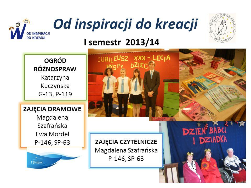 Od inspiracji do kreacji I semestr 2013/14 OGRÓD RÓŻNOSPRAW Katarzyna Kuczyńska G-13, P-119 ZAJĘCIA DRAMOWE Magdalena Szafrańska Ewa Mordel P-146, SP-