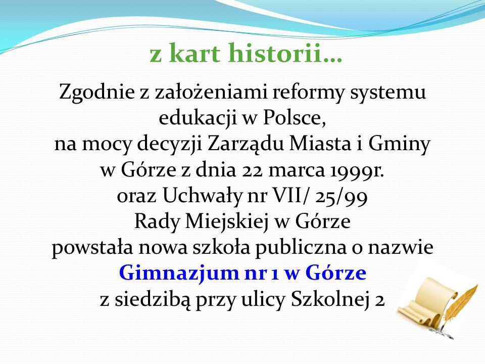 z kart historii… Zgodnie z założeniami reformy systemu edukacji w Polsce, na mocy decyzji Zarządu Miasta i Gminy w Górze z dnia 22 marca 1999r.