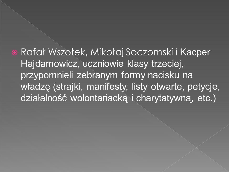  Rafał Wszołek, Mikołaj Soczomski i Kacper Hajdamowicz, uczniowie klasy trzeciej, przypomnieli zebranym formy nacisku na władzę (strajki, manifesty, listy otwarte, petycje, działalność wolontariacką i charytatywną, etc.)