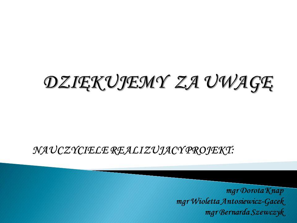 NAUCZYCIELE REALIZUJACY PROJEKT: mgr Dorota Knap mgr Wioletta Antosiewicz-Gacek mgr Bernarda Szewczyk