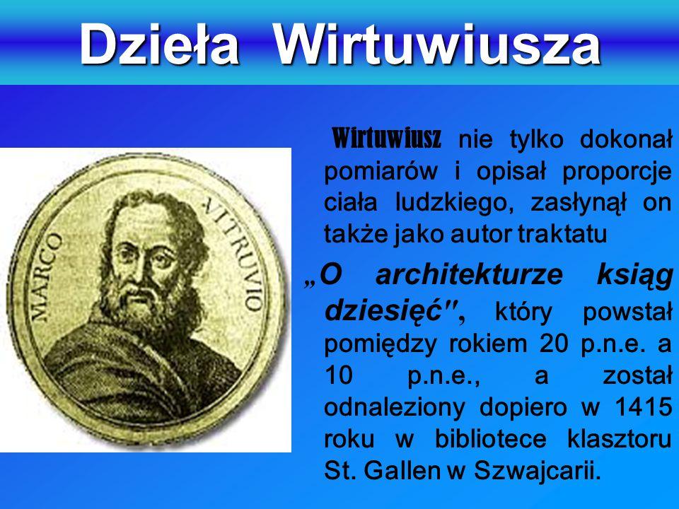 """Dzieła Wirtuwiusza Wirtuwiusz nie tylko dokonał pomiarów i opisał proporcje ciała ludzkiego, zasłynął on także jako autor traktatu """" O architekturze ksiąg dziesięć , który powstał pomiędzy rokiem 20 p.n.e."""