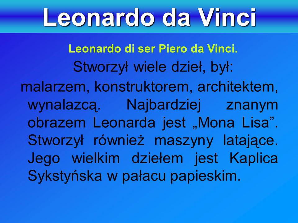 """Leonardo di ser Piero da Vinci. Stworzył wiele dzieł, był: malarzem, konstruktorem, architektem, wynalazcą. Najbardziej znanym obrazem Leonarda jest """""""
