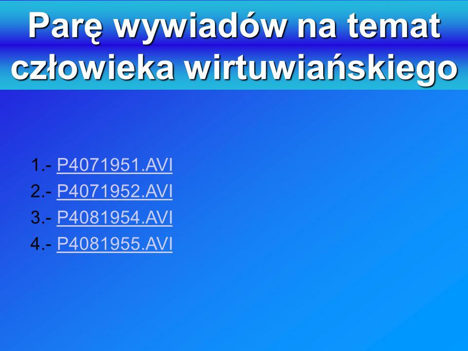 Parę wywiadów na temat człowieka wirtuwiańskiego 1.- P4071951.AVIP4071951.AVI 2.- P4071952.AVIP4071952.AVI 3.- P4081954.AVIP4081954.AVI 4.- P4081955.AVIP4081955.AVI Osoby uczestniczące w wywiadach były wybierane przypadkiem.