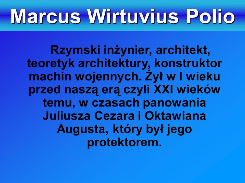 Marcus Wirtuvius Polio Rzymski inżynier, architekt, teoretyk architektury, konstruktor machin wojennych. Żył w I wieku przed naszą erą czyli XXI wiekó