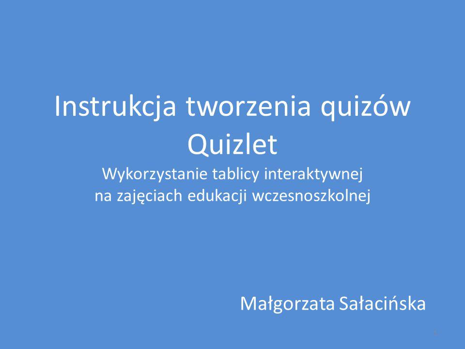 Instrukcja tworzenia quizów Quizlet Wykorzystanie tablicy interaktywnej na zajęciach edukacji wczesnoszkolnej Małgorzata Sałacińska 1