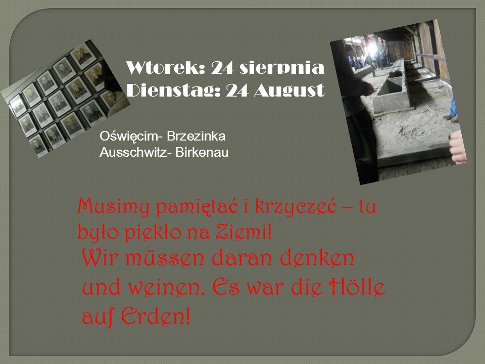 Wtorek: 24 sierpnia Dienstag: 24 August Oświęcim- Brzezinka Ausschwitz- Birkenau Musimy pami ę ta ć i krzycze ć – tu było piekło na Ziemi.