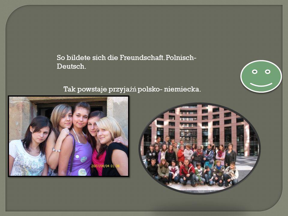 So bildete sich die Freundschaft. Polnisch- Deutsch. Tak powstaje przyja źń polsko- niemiecka.