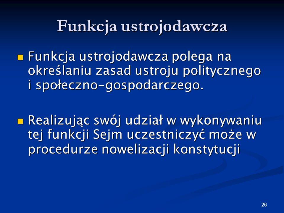 25 Funkcje Sejmu Funkcje Sejmu możemy podzielić na: ustrojodawczą, ustawodawczą, kreacyjną, kontrolną.